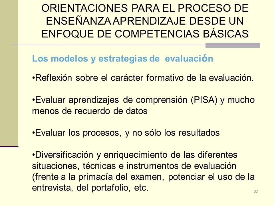 32 ORIENTACIONES PARA EL PROCESO DE ENSEÑANZA APRENDIZAJE DESDE UN ENFOQUE DE COMPETENCIAS BÁSICAS Los modelos y estrategias de evaluaci ó n Reflexión