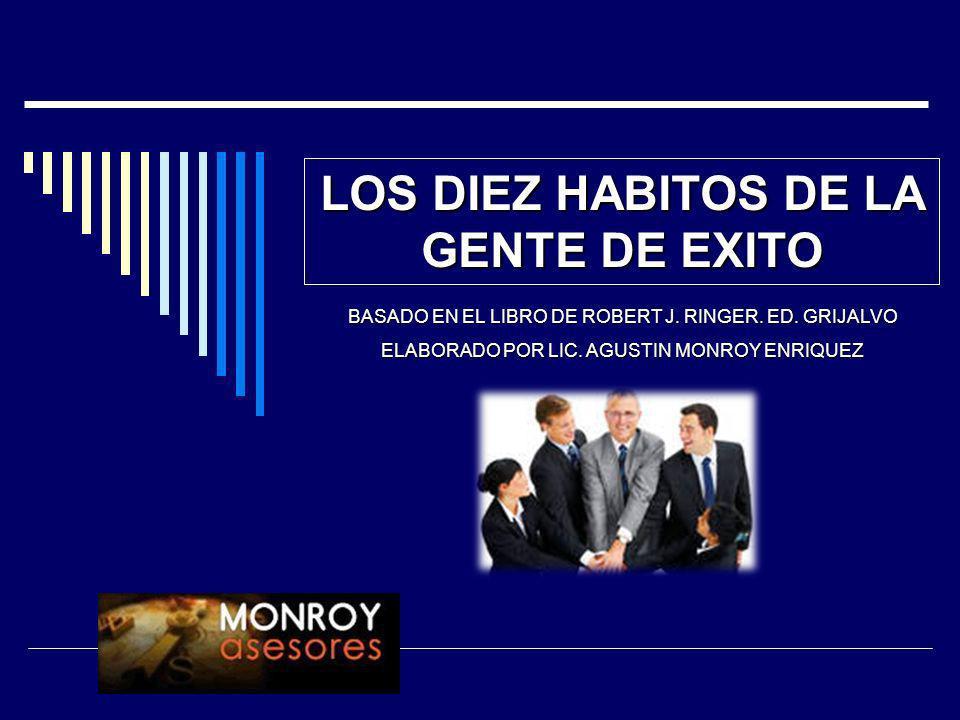 LOS DIEZ HABITOS DE LA GENTE DE EXITO BASADO EN EL LIBRO DE ROBERT J. RINGER. ED. GRIJALVO ELABORADO POR LIC. AGUSTIN MONROY ENRIQUEZ