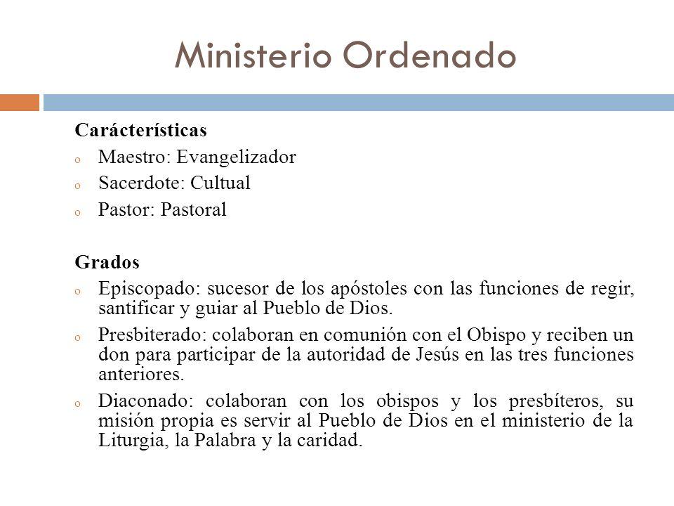 Ministerio Ordenado Carácterísticas o Maestro: Evangelizador o Sacerdote: Cultual o Pastor: Pastoral Grados o Episcopado: sucesor de los apóstoles con