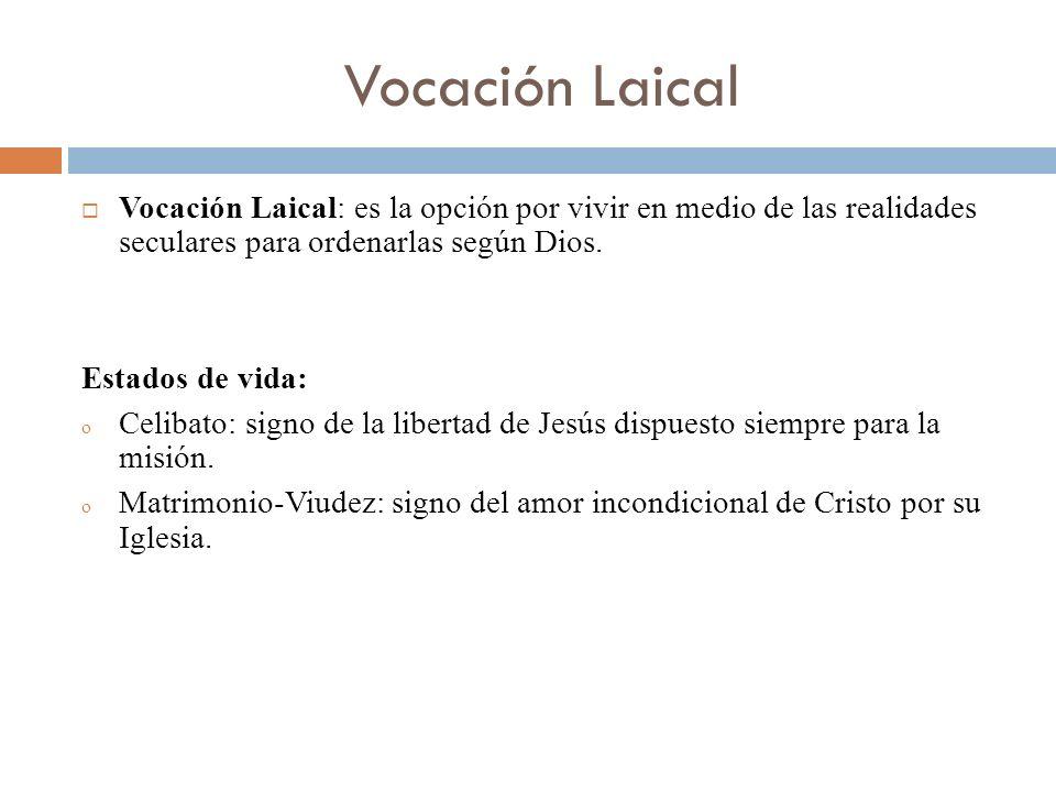 Vocación Laical Vocación Laical: es la opción por vivir en medio de las realidades seculares para ordenarlas según Dios. Estados de vida: o Celibato: