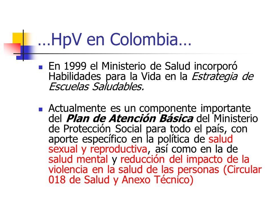 …HpV en Colombia… En 1999 el Ministerio de Salud incorporó Habilidades para la Vida en la Estrategia de Escuelas Saludables.