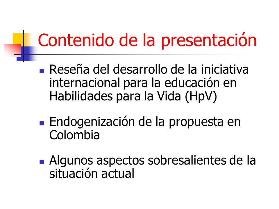 Contenido de la presentación Reseña del desarrollo de la iniciativa internacional para la educación en Habilidades para la Vida (HpV) Endogenización de la propuesta en Colombia Algunos aspectos sobresalientes de la situación actual
