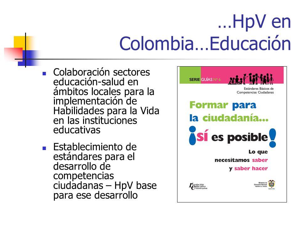 …HpV en Colombia…Educación Colaboración sectores educación-salud en ámbitos locales para la implementación de Habilidades para la Vida en las instituciones educativas Establecimiento de estándares para el desarrollo de competencias ciudadanas – HpV base para ese desarrollo