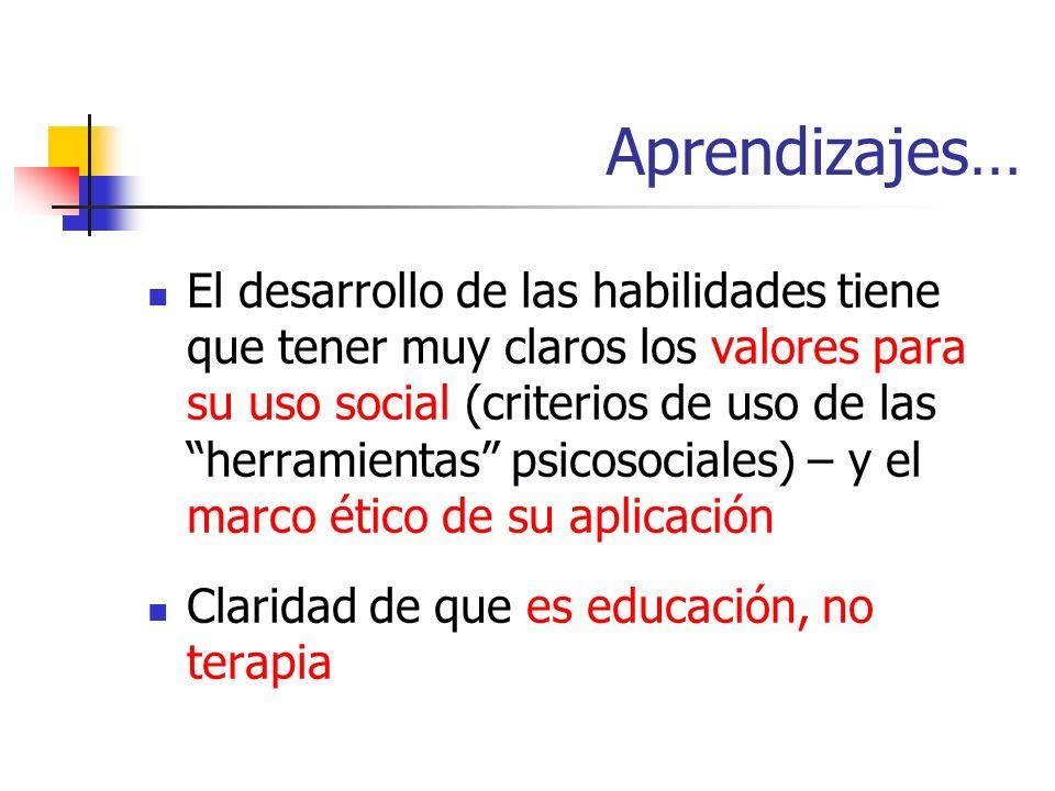 Aprendizajes… El desarrollo de las habilidades tiene que tener muy claros los valores para su uso social (criterios de uso de las herramientas psicosociales) – y el marco ético de su aplicación Claridad de que es educación, no terapia