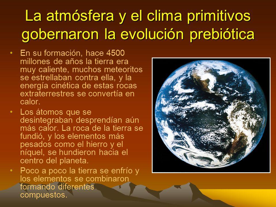 La atmósfera y el clima primitivos gobernaron la evolución prebiótica En su formación, hace 4500 millones de años la tierra era muy caliente, muchos meteoritos se estrellaban contra ella, y la energía cinética de estas rocas extraterrestres se convertía en calor.