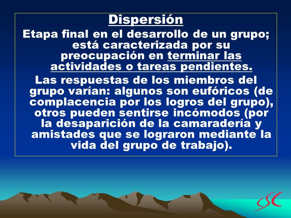 Dispersión Etapa final en el desarrollo de un grupo; está caracterizada por su preocupación en terminar las actividades o tareas pendientes. Las respu