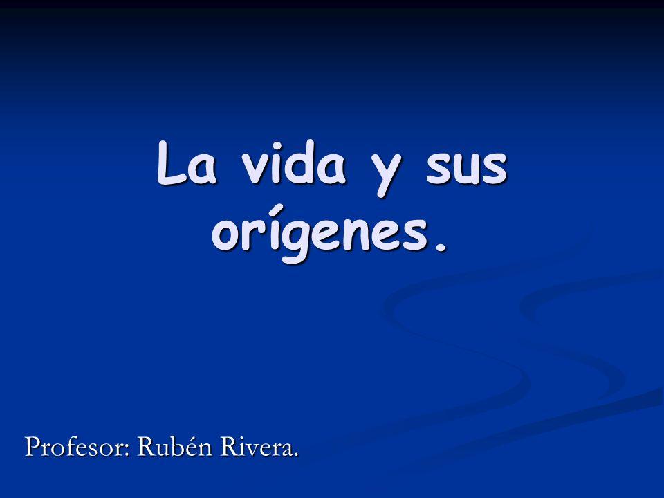 La vida y sus orígenes. Profesor: Rubén Rivera.