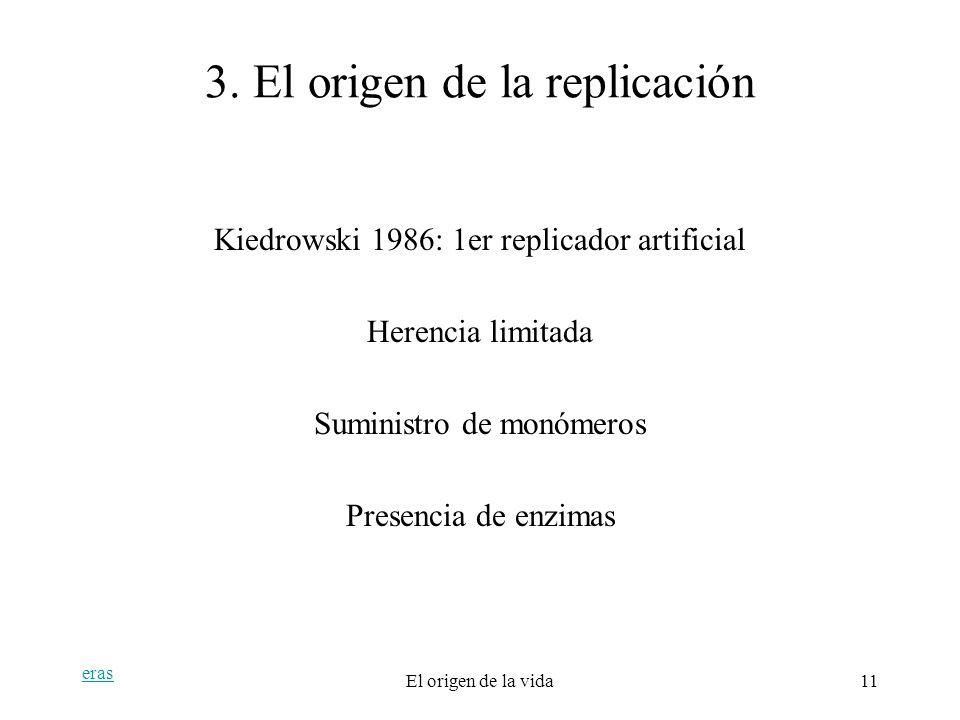 eras El origen de la vida11 3. El origen de la replicación Kiedrowski 1986: 1er replicador artificial Herencia limitada Suministro de monómeros Presen
