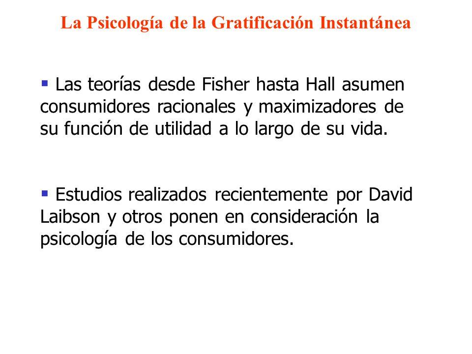 La Psicología de la Gratificación Instantánea Las teorías desde Fisher hasta Hall asumen consumidores racionales y maximizadores de su función de util