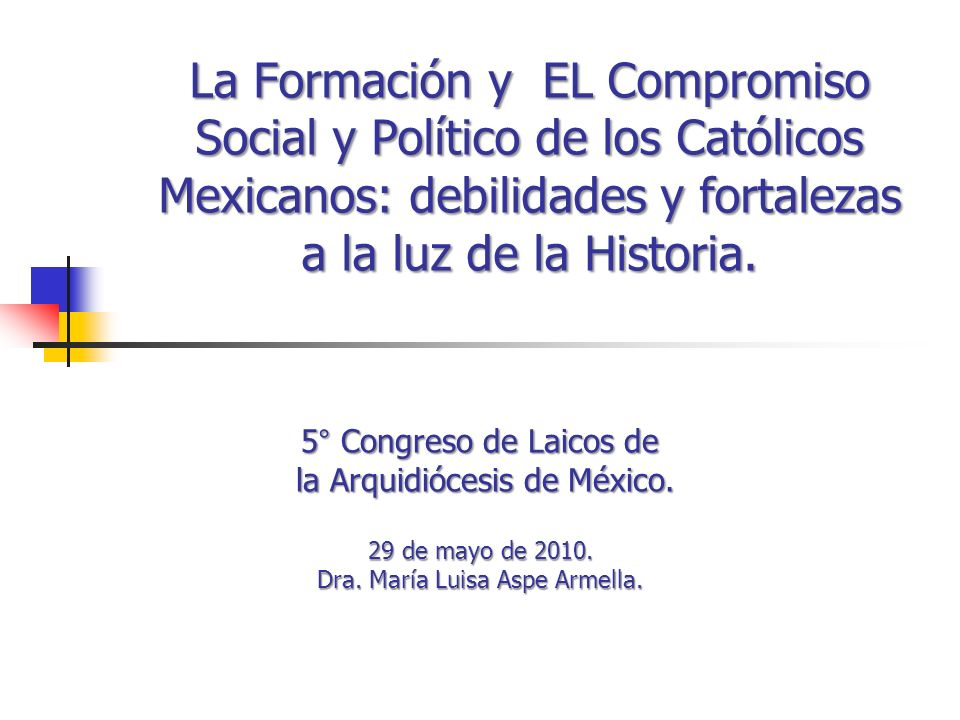 La Formación y EL Compromiso Social y Político de los Católicos Mexicanos: debilidades y fortalezas a la luz de la Historia. 5° Congreso de Laicos de