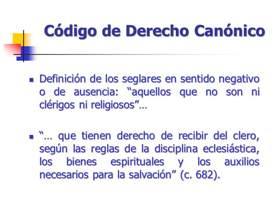 Código de Derecho Canónico Definición de los seglares en sentido negativo o de ausencia: aquellos que no son ni clérigos ni religiosos… Definición de