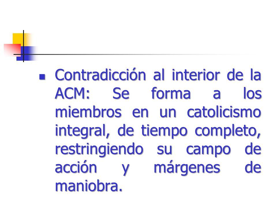 Contradicción al interior de la ACM: Se forma a los miembros en un catolicismo integral, de tiempo completo, restringiendo su campo de acción y márgen