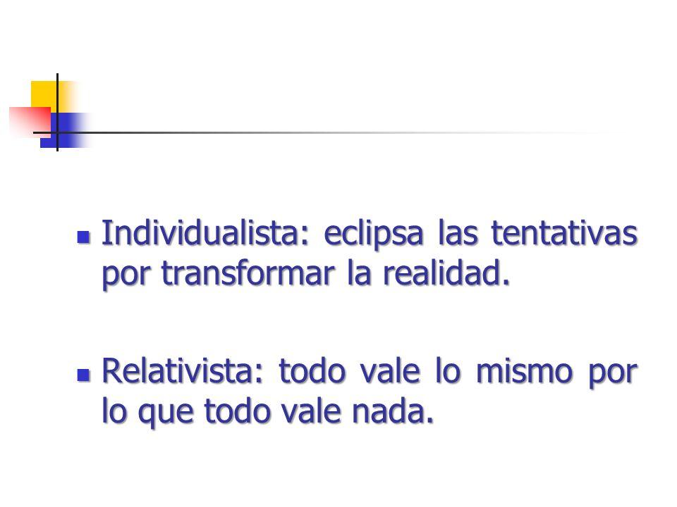 Individualista: eclipsa las tentativas por transformar la realidad. Individualista: eclipsa las tentativas por transformar la realidad. Relativista: t