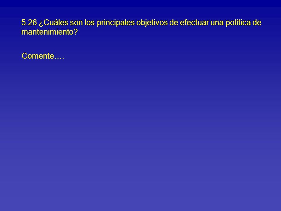 5.26 ¿Cuáles son los principales objetivos de efectuar una política de mantenimiento? Comente….
