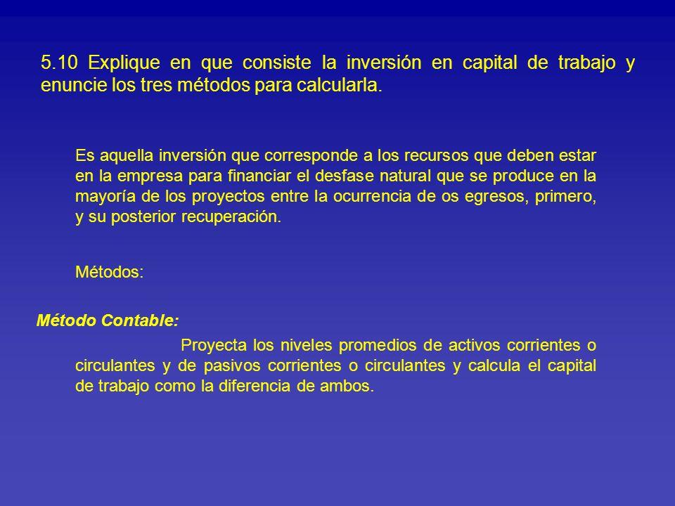 5.10 Explique en que consiste la inversión en capital de trabajo y enuncie los tres métodos para calcularla. Es aquella inversión que corresponde a lo