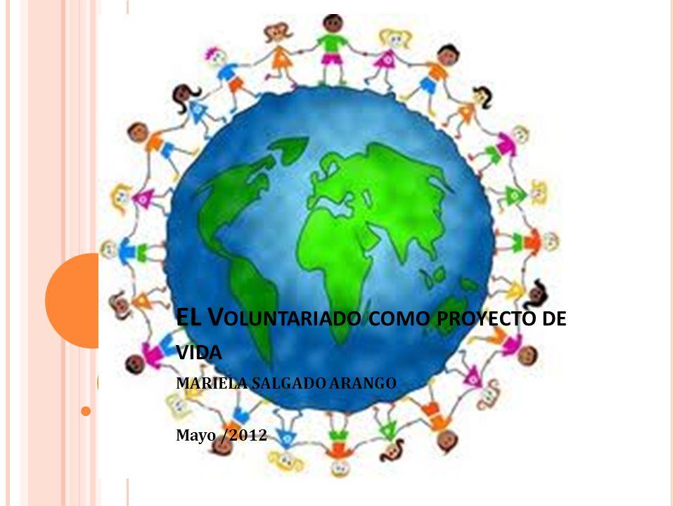 EL V OLUNTARIADO COMO PROYECTO DE VIDA MARIELA SALGADO ARANGO Mayo /2012