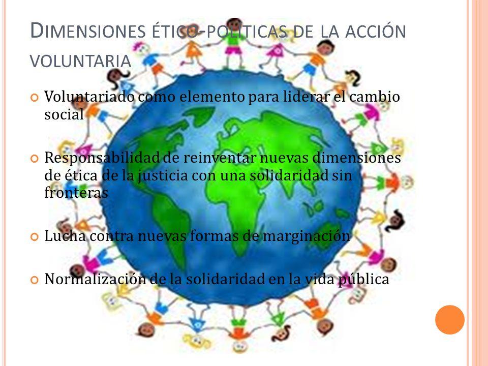 D IMENSIONES ÉTICO - POLÍTICAS DE LA ACCIÓN VOLUNTARIA Voluntariado como elemento para liderar el cambio social Responsabilidad de reinventar nuevas dimensiones de ética de la justicia con una solidaridad sin fronteras Lucha contra nuevas formas de marginación Normalización de la solidaridad en la vida pública