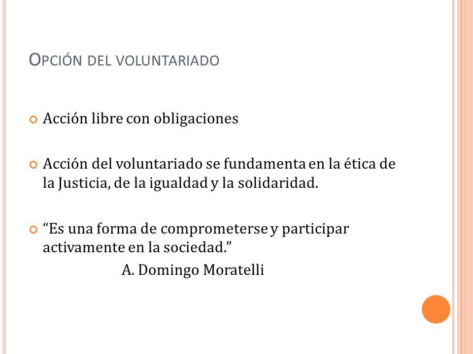 O PCIÓN DEL VOLUNTARIADO Acción libre con obligaciones Acción del voluntariado se fundamenta en la ética de la Justicia, de la igualdad y la solidarid