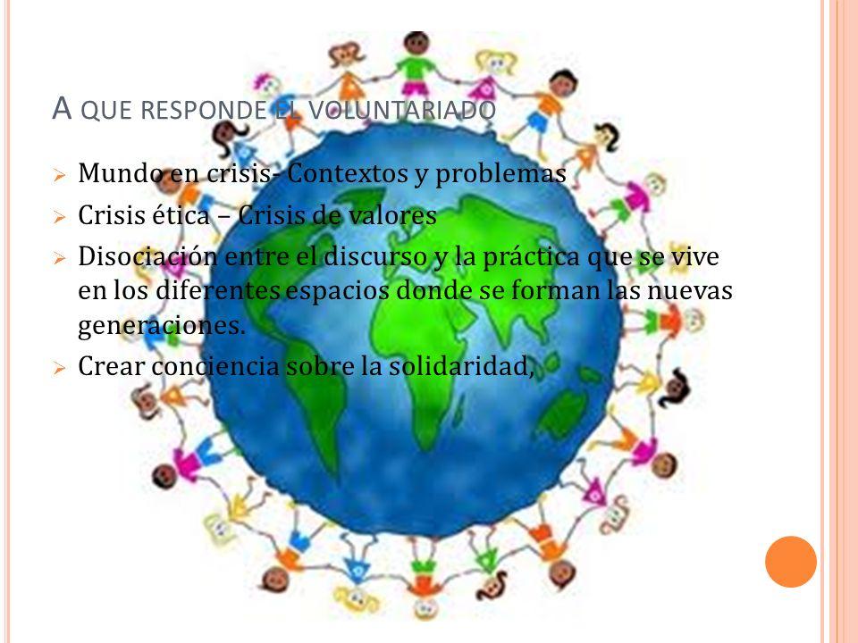 A QUE RESPONDE EL VOLUNTARIADO Mundo en crisis- Contextos y problemas Crisis ética – Crisis de valores Disociación entre el discurso y la práctica que se vive en los diferentes espacios donde se forman las nuevas generaciones.