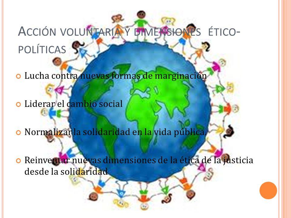 A CCIÓN VOLUNTARIA Y DIMENSIONES ÉTICO - POLÍTICAS Lucha contra nuevas formas de marginación Liderar el cambio social Normalizar la solidaridad en la vida pública.
