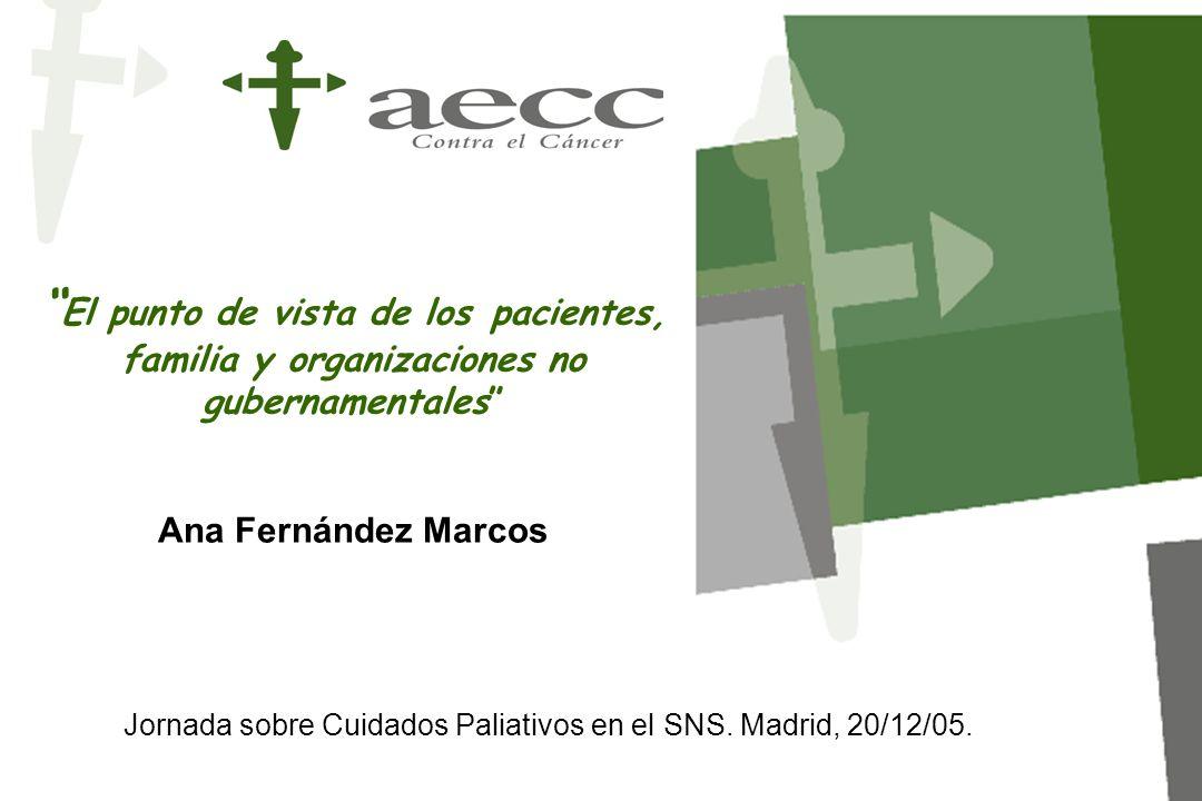 El punto de vista de los pacientes, familia y organizaciones no gubernamentales Ana Fernández Marcos Jornada sobre Cuidados Paliativos en el SNS. Madr