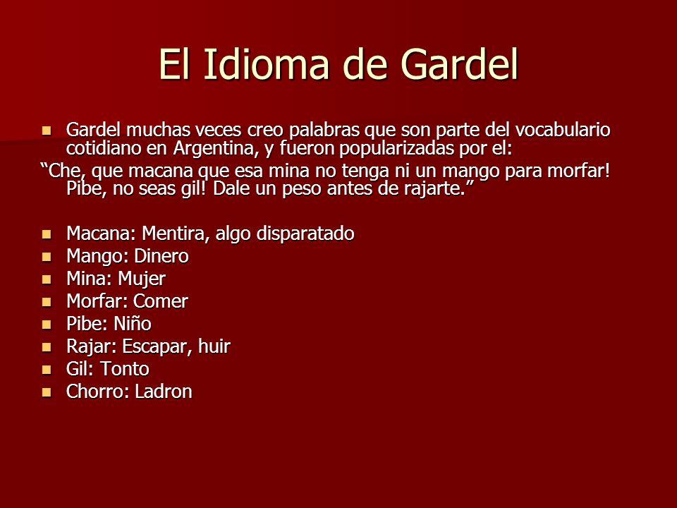 El Idioma de Gardel Gardel muchas veces creo palabras que son parte del vocabulario cotidiano en Argentina, y fueron popularizadas por el: Gardel much