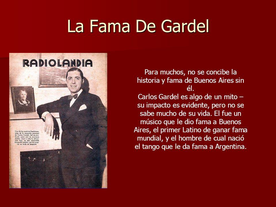 La Fama De Gardel Para muchos, no se concibe la historia y fama de Buenos Aires sin él. Carlos Gardel es algo de un mito – su impacto es evidente, per