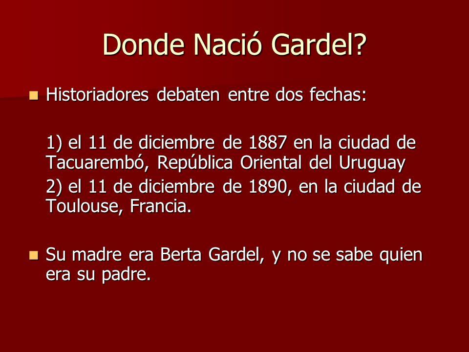 Donde Nació Gardel? Historiadores debaten entre dos fechas: Historiadores debaten entre dos fechas: 1) el 11 de diciembre de 1887 en la ciudad de Tacu