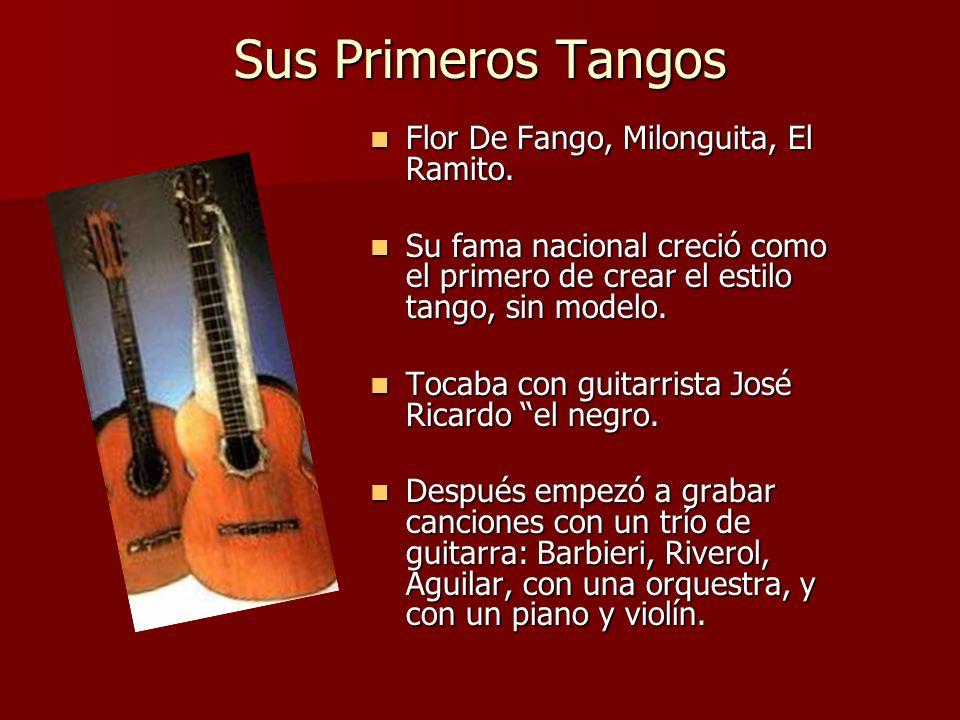 Sus Primeros Tangos Flor De Fango, Milonguita, El Ramito. Flor De Fango, Milonguita, El Ramito. Su fama nacional creció como el primero de crear el es