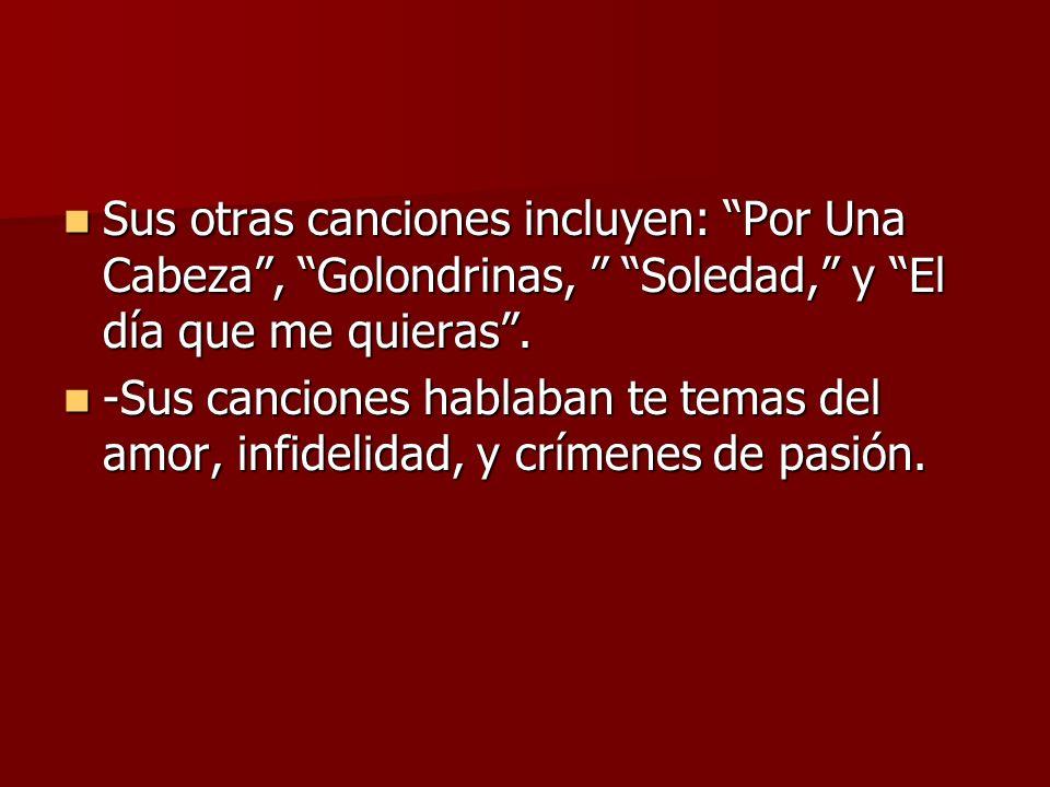 Sus otras canciones incluyen: Por Una Cabeza, Golondrinas, Soledad, y El día que me quieras. Sus otras canciones incluyen: Por Una Cabeza, Golondrinas