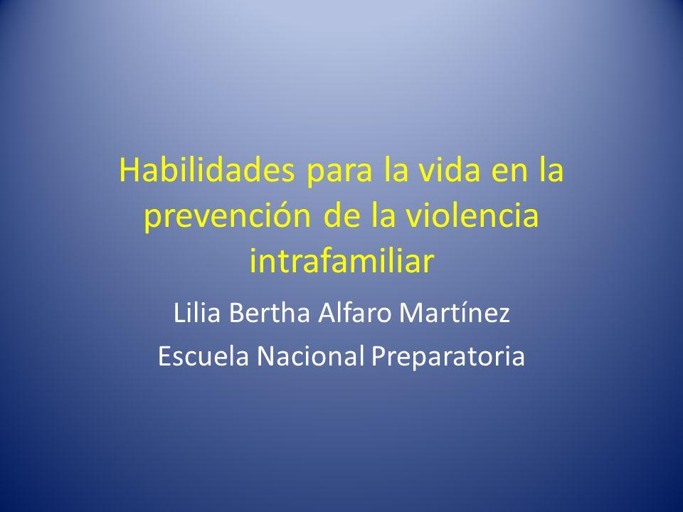 Habilidades para la vida en la prevención de la violencia intrafamiliar Lilia Bertha Alfaro Martínez Escuela Nacional Preparatoria