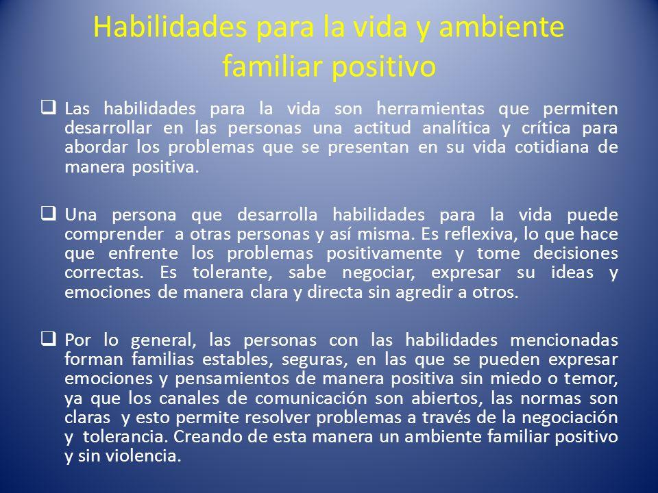 Habilidades para la vida y ambiente familiar positivo Las habilidades para la vida son herramientas que permiten desarrollar en las personas una actit