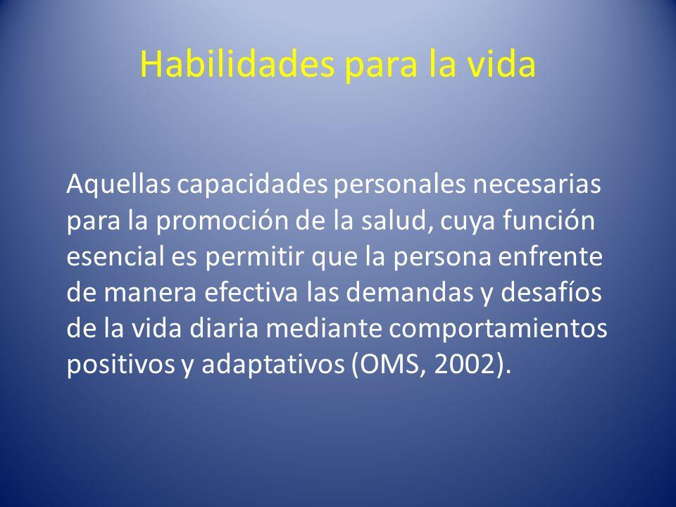 Habilidades para la vida Aquellas capacidades personales necesarias para la promoción de la salud, cuya función esencial es permitir que la persona en