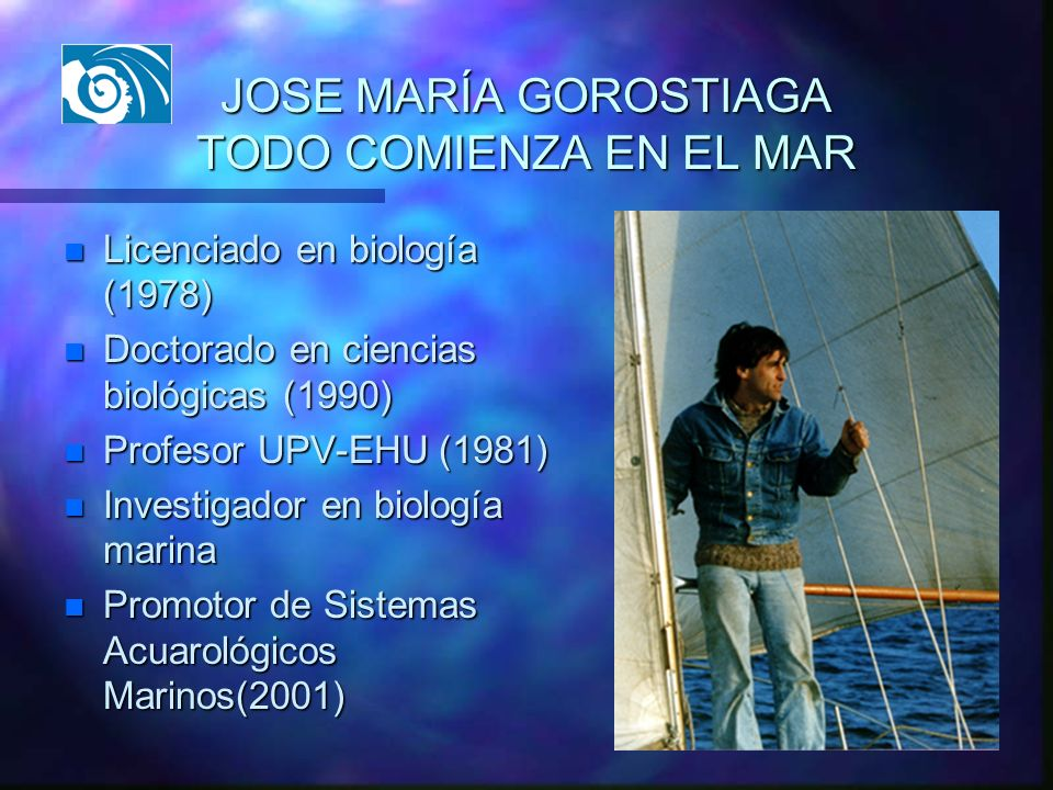 JOSE MARÍA GOROSTIAGA TODO COMIENZA EN EL MAR n Licenciado en biología (1978) n Doctorado en ciencias biológicas (1990) n Profesor UPV-EHU (1981) n In
