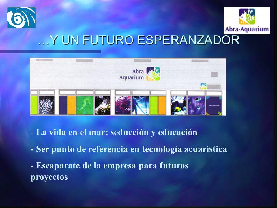 …Y UN FUTURO ESPERANZADOR - La vida en el mar: seducción y educación - Ser punto de referencia en tecnología acuarística - Escaparate de la empresa pa