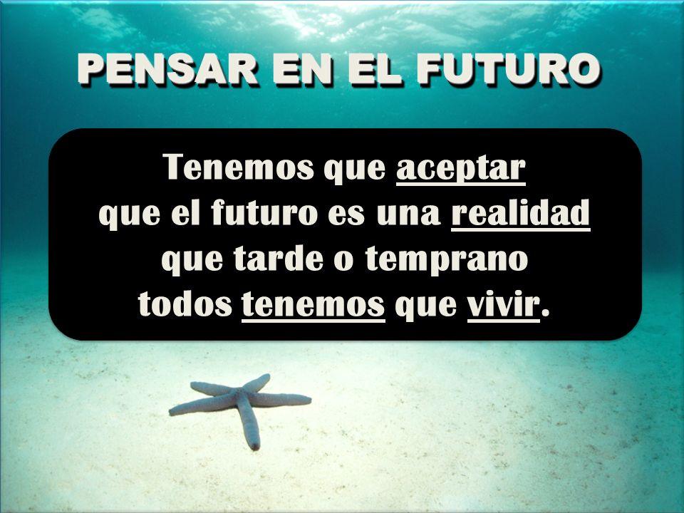 PENSAR EN EL FUTURO PENSAR EN EL FUTURO Tenemos que aceptar que el futuro es una realidad que tarde o temprano todos tenemos que vivir.