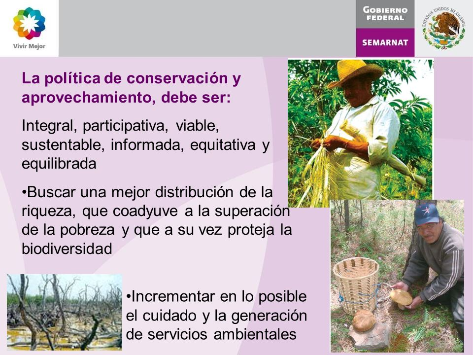 La política de conservación y aprovechamiento, debe ser: Integral, participativa, viable, sustentable, informada, equitativa y equilibrada Buscar una mejor distribución de la riqueza, que coadyuve a la superación de la pobreza y que a su vez proteja la biodiversidad Incrementar en lo posible el cuidado y la generación de servicios ambientales