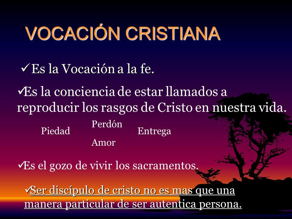 VOCACIÓN CRISTIANA Es la Vocación a la fe. Es la Vocación a la fe. Es la conciencia de estar llamados a reproducir los rasgos de Cristo en nuestra vid