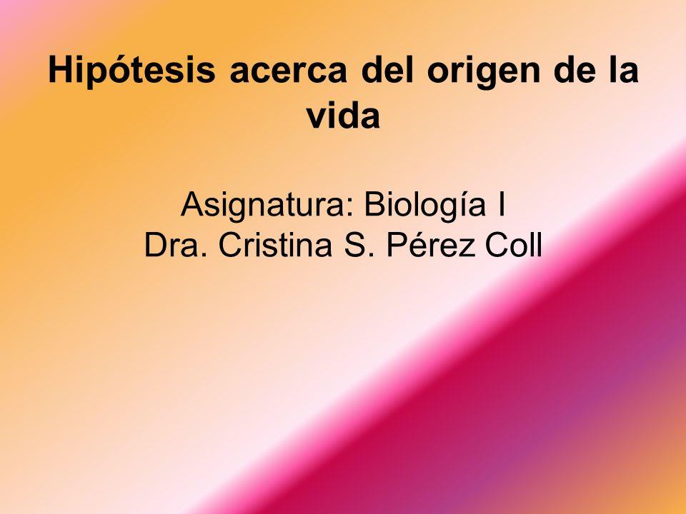 Hipótesis acerca del origen de la vida Asignatura: Biología I Dra. Cristina S. Pérez Coll
