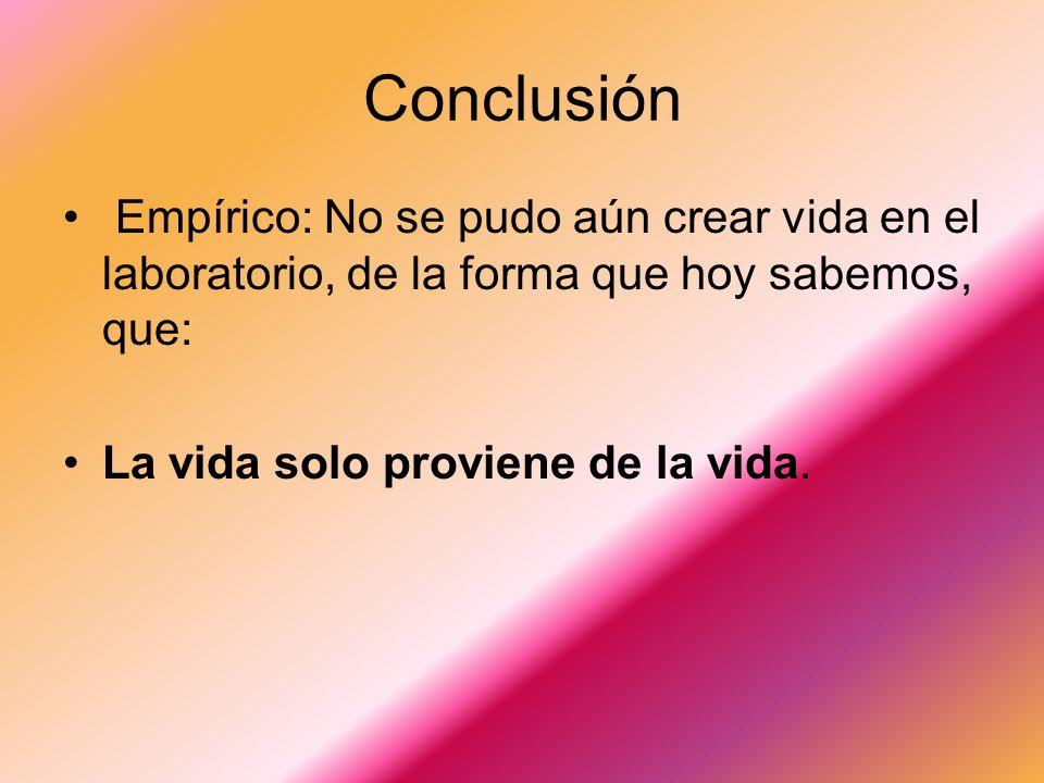 Conclusión Empírico: No se pudo aún crear vida en el laboratorio, de la forma que hoy sabemos, que: La vida solo proviene de la vida.
