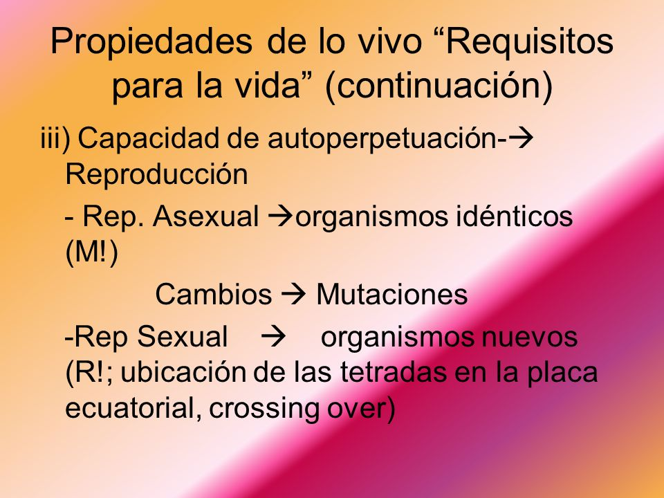 Propiedades de lo vivo Requisitos para la vida (continuación) iii) Capacidad de autoperpetuación- Reproducción - Rep.