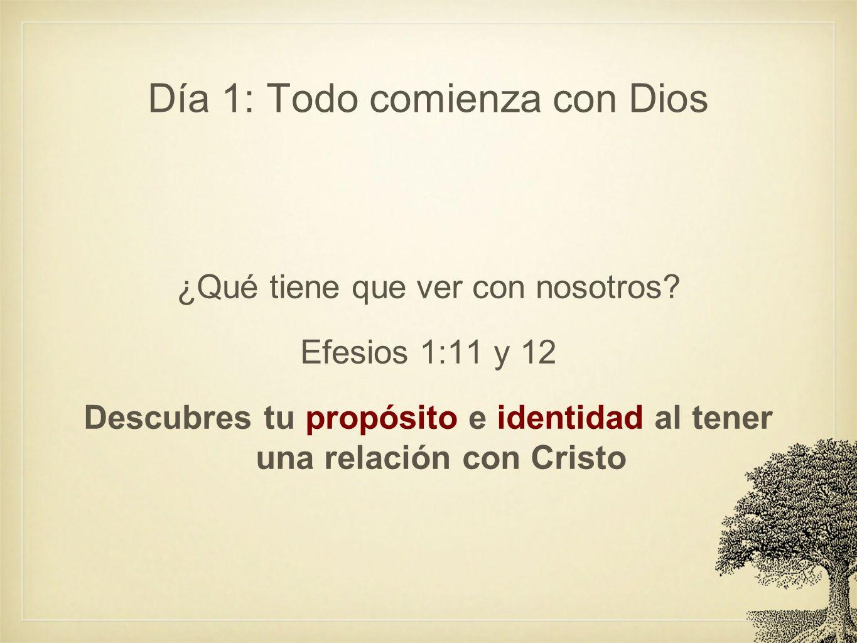 Día 1: Todo comienza con Dios ¿Qué tiene que ver con nosotros? Efesios 1:11 y 12 Descubres tu propósito e identidad al tener una relación con Cristo