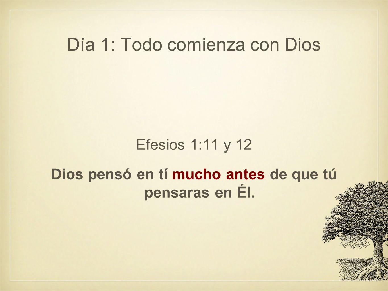 Día 1: Todo comienza con Dios Efesios 1:11 y 12 Dios pensó en tí mucho antes de que tú pensaras en Él.