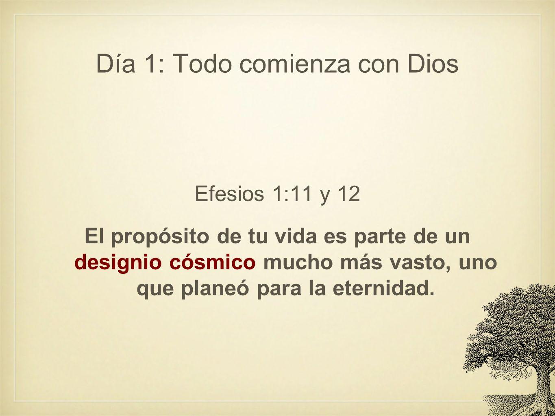 Día 1: Todo comienza con Dios Efesios 1:11 y 12 El propósito de tu vida es parte de un designio cósmico mucho más vasto, uno que planeó para la eterni