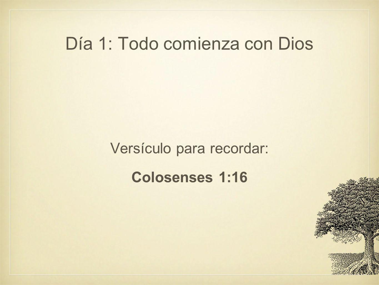 Día 1: Todo comienza con Dios Versículo para recordar: Colosenses 1:16