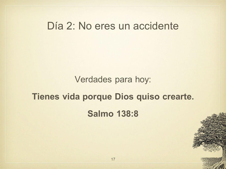 Día 2: No eres un accidente Verdades para hoy: Tienes vida porque Dios quiso crearte. Salmo 138:8 17