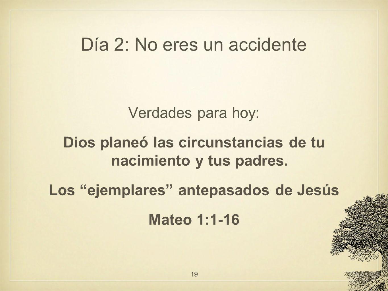 Día 2: No eres un accidente Verdades para hoy: Dios planeó las circunstancias de tu nacimiento y tus padres. Los ejemplares antepasados de Jesús Mateo