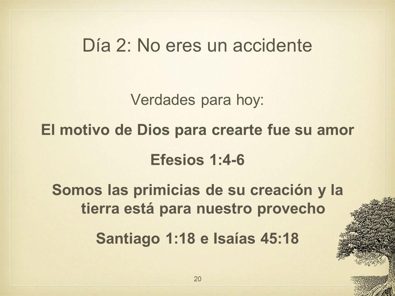 Día 2: No eres un accidente Verdades para hoy: El motivo de Dios para crearte fue su amor Efesios 1:4-6 Somos las primicias de su creación y la tierra