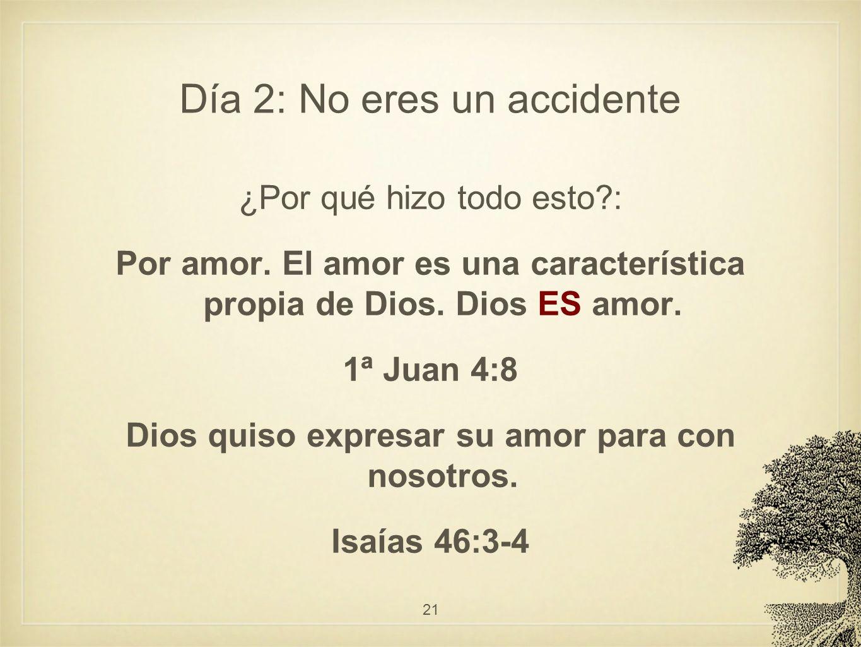 Día 2: No eres un accidente ¿Por qué hizo todo esto?: Por amor. El amor es una característica propia de Dios. Dios ES amor. 1ª Juan 4:8 Dios quiso exp