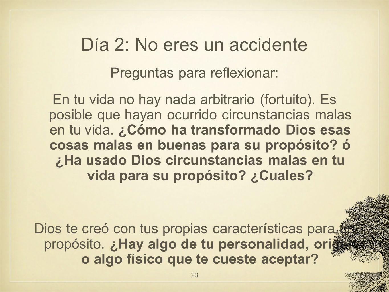 Día 2: No eres un accidente Preguntas para reflexionar: En tu vida no hay nada arbitrario (fortuito). Es posible que hayan ocurrido circunstancias mal